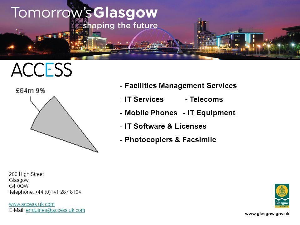 - Facilities Management Services - IT Services - Telecoms - Mobile Phones- IT Equipment - IT Software & Licenses - Photocopiers & Facsimile 200 High Street Glasgow G4 0QW Telephone: +44 (0)141 287 8104 www.access.uk.com E-Mail: enquiries@access.uk.comenquiries@access.uk.com