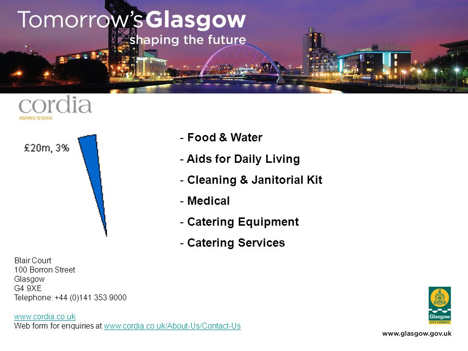 - Food & Water - Aids for Daily Living - Cleaning & Janitorial Kit - Medical - Catering Equipment - Catering Services Blair Court 100 Borron Street Glasgow G4 9XE Telephone: +44 (0)141 353 9000 www.cordia.co.uk Web form for enquiries at www.cordia.co.uk/About-Us/Contact-Uswww.cordia.co.uk/About-Us/Contact-Us