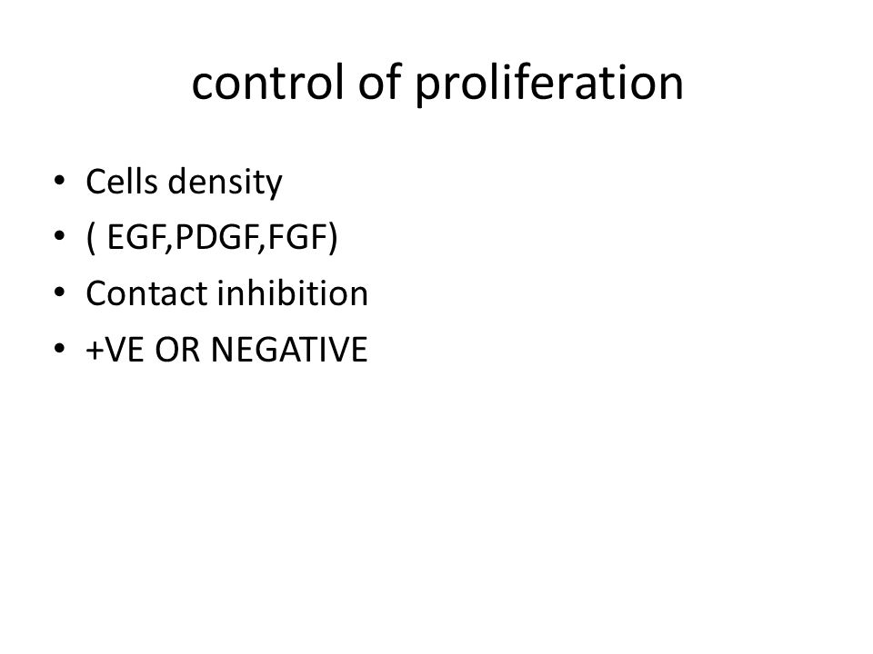 control of proliferation Cells density ( EGF,PDGF,FGF) Contact inhibition +VE OR NEGATIVE