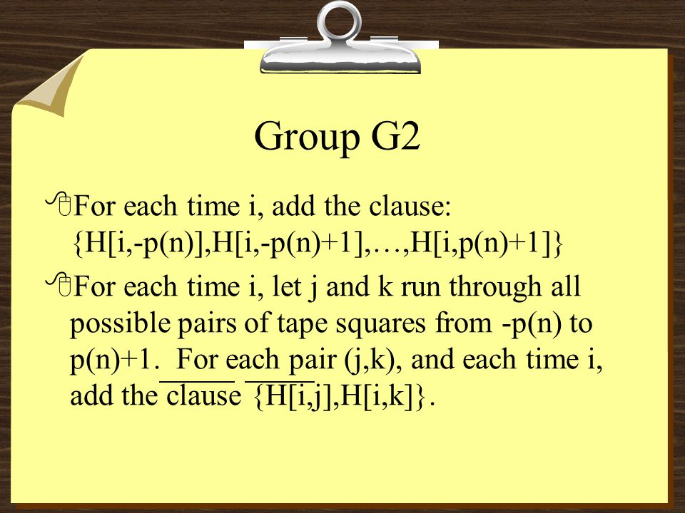 Group G2 8For each time i, add the clause: {H[i,-p(n)],H[i,-p(n)+1],…,H[i,p(n)+1]} 8For each time i, let j and k run through all possible pairs of tape squares from -p(n) to p(n)+1.