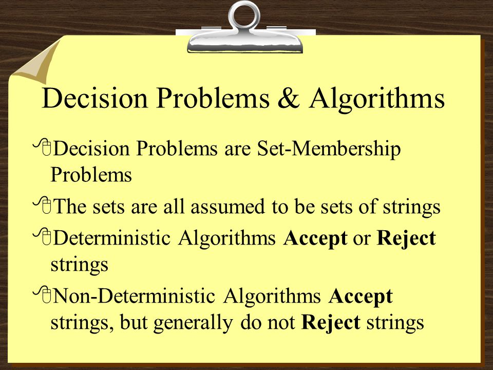 Decision Problems & Algorithms 8Decision Problems are Set-Membership Problems 8The sets are all assumed to be sets of strings 8Deterministic Algorithms Accept or Reject strings 8Non-Deterministic Algorithms Accept strings, but generally do not Reject strings