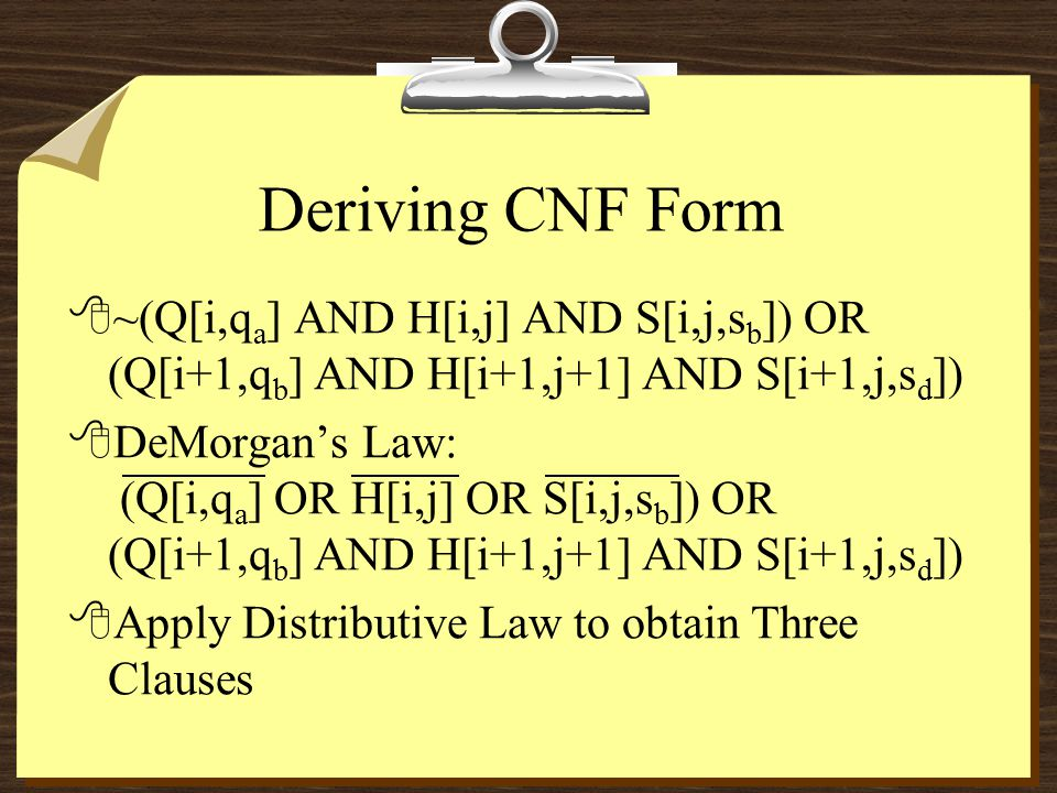 Deriving CNF Form 8~(Q[i,q a ] AND H[i,j] AND S[i,j,s b ]) OR (Q[i+1,q b ] AND H[i+1,j+1] AND S[i+1,j,s d ]) 8DeMorgan's Law: (Q[i,q a ] OR H[i,j] OR S[i,j,s b ]) OR (Q[i+1,q b ] AND H[i+1,j+1] AND S[i+1,j,s d ]) 8Apply Distributive Law to obtain Three Clauses