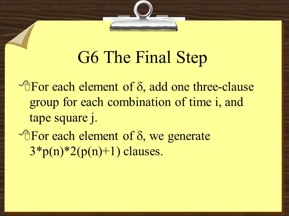 G6 The Final Step 8For each element of , add one three-clause group for each combination of time i, and tape square j.