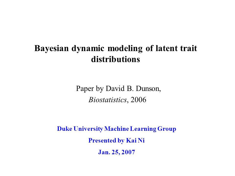 Bayesian dynamic modeling of latent trait distributions Duke University Machine Learning Group Presented by Kai Ni Jan. 25, 2007 Paper by David B. Dun