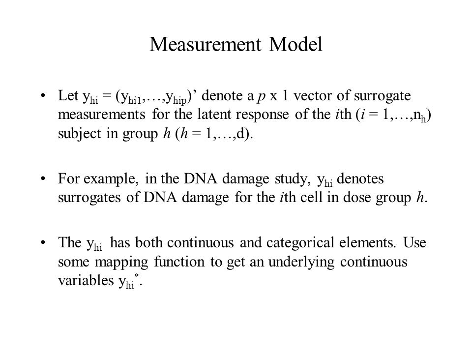 Measurement Model Let y hi = (y hi1,…,y hip )' denote a p x 1 vector of surrogate measurements for the latent response of the ith (i = 1,…,n h ) subject in group h (h = 1,…,d).