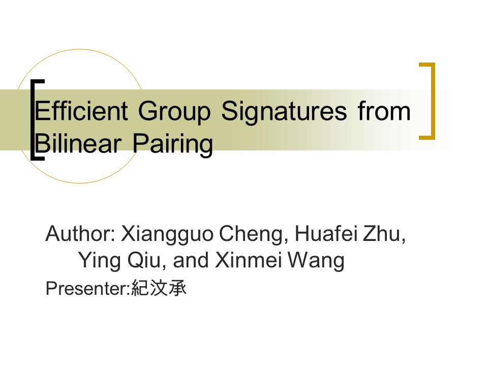 Efficient Group Signatures from Bilinear Pairing Author: Xiangguo Cheng, Huafei Zhu, Ying Qiu, and Xinmei Wang Presenter: 紀汶承