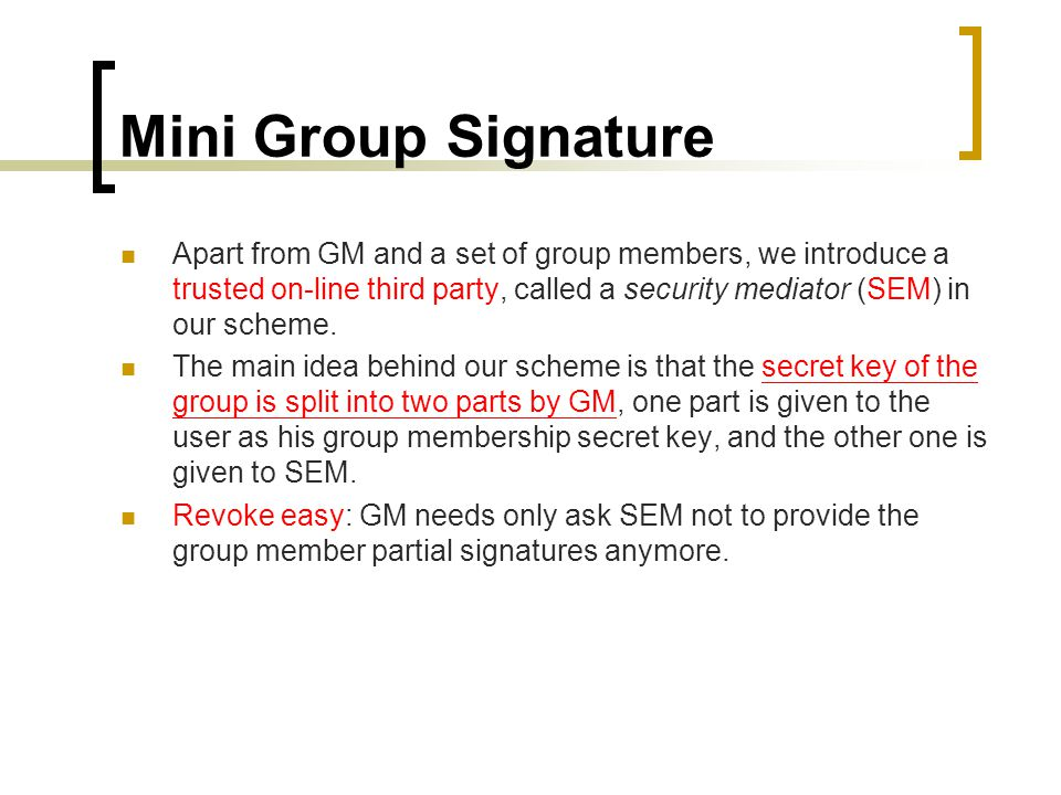 Mini Group Signature Apart from GM and a set of group members, we introduce a trusted on-line third party, called a security mediator (SEM) in our scheme.