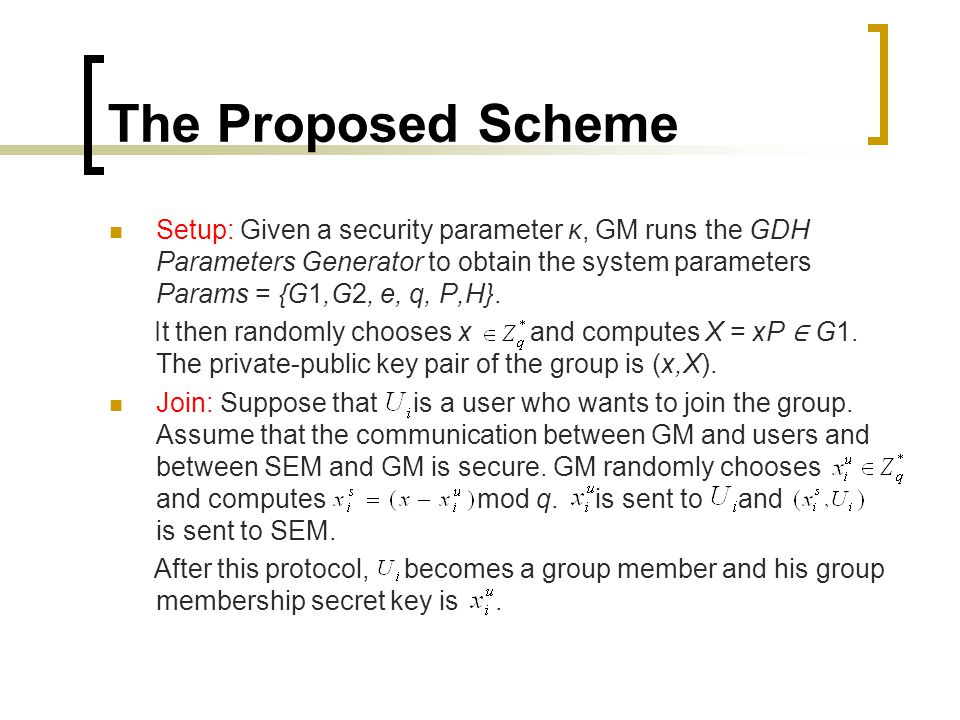 The Proposed Scheme Setup: Given a security parameter κ, GM runs the GDH Parameters Generator to obtain the system parameters Params = {G1,G2, e, q, P,H}.