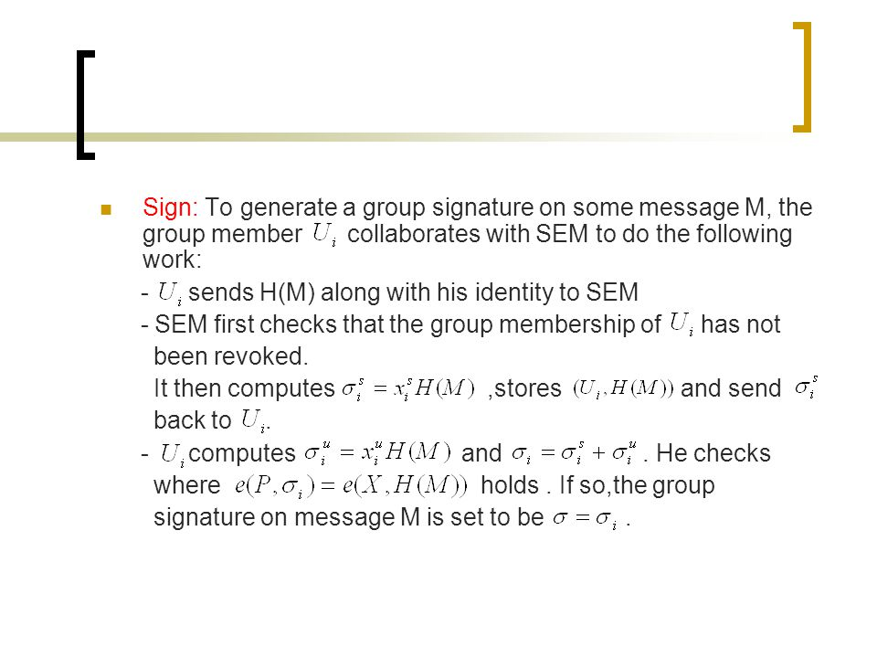 Sign: To generate a group signature on some message M, the group member collaborates with SEM to do the following work: - sends H(M) along with his identity to SEM - SEM first checks that the group membership of has not been revoked.