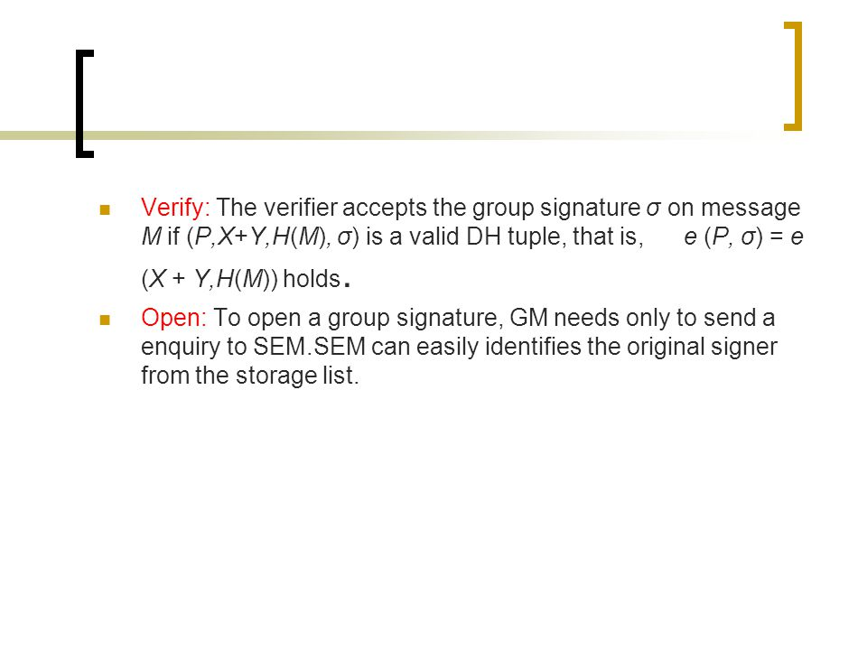 Verify: The verifier accepts the group signature σ on message M if (P,X+Y,H(M), σ) is a valid DH tuple, that is, e (P, σ) = e (X + Y,H(M)) holds.