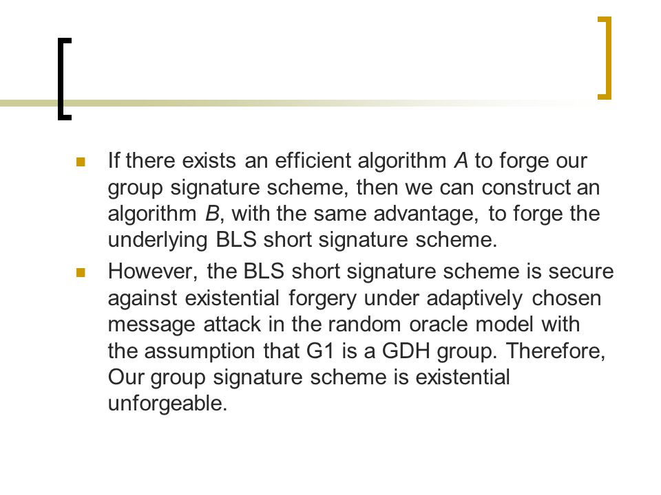 If there exists an efficient algorithm A to forge our group signature scheme, then we can construct an algorithm B, with the same advantage, to forge the underlying BLS short signature scheme.
