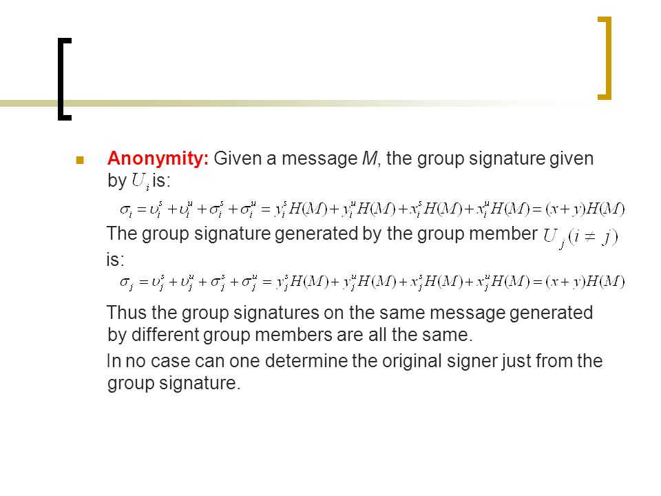 Anonymity: Given a message M, the group signature given by is: The group signature generated by the group member is: Thus the group signatures on the same message generated by different group members are all the same.