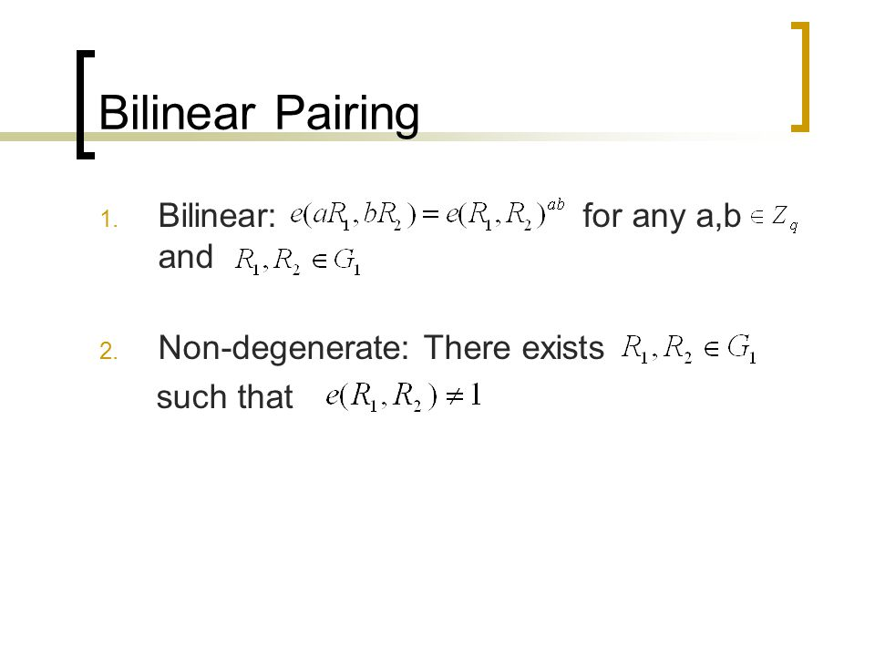Bilinear Pairing 1. Bilinear: for any a,b and 2. Non-degenerate: There exists such that