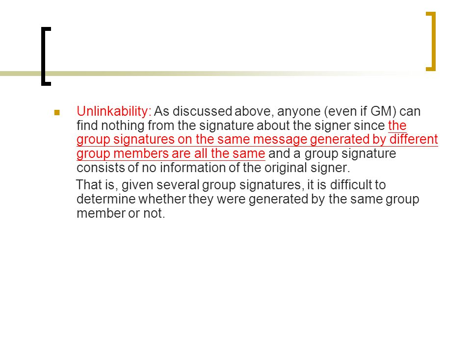 Unlinkability: As discussed above, anyone (even if GM) can find nothing from the signature about the signer since the group signatures on the same message generated by different group members are all the same and a group signature consists of no information of the original signer.