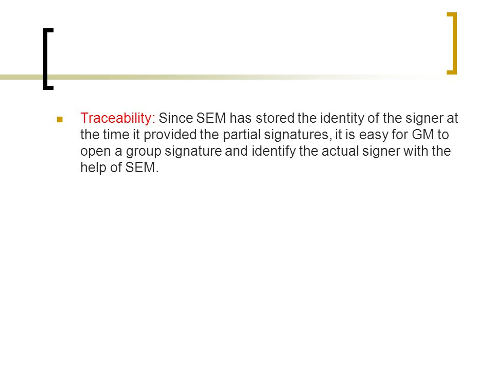 Traceability: Since SEM has stored the identity of the signer at the time it provided the partial signatures, it is easy for GM to open a group signature and identify the actual signer with the help of SEM.