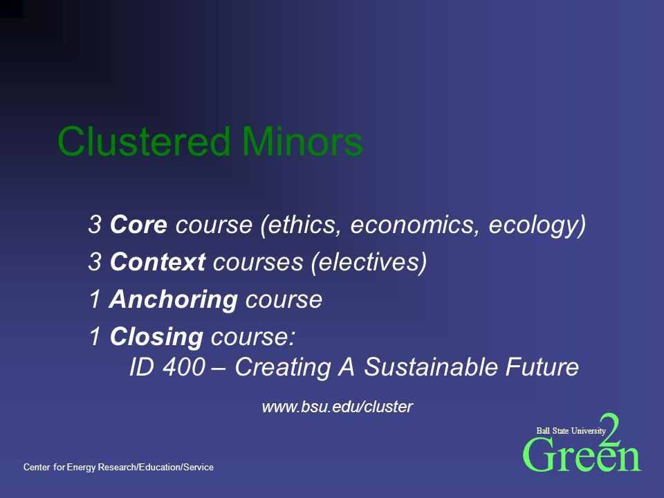 Green 2 Ball State University Center for Energy Research/Education/Service 3 Core course (ethics, economics, ecology) 3 Context courses (electives) 1 Anchoring course 1 Closing course: ID 400 – Creating A Sustainable Future Clustered Minors www.bsu.edu/cluster