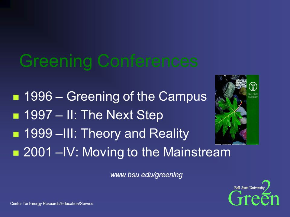 Green 2 Ball State University Center for Energy Research/Education/Service Greening Conferences 1996 – Greening of the Campus 1997 – II: The Next Step 1999 –III: Theory and Reality 2001 –IV: Moving to the Mainstream www.bsu.edu/greening