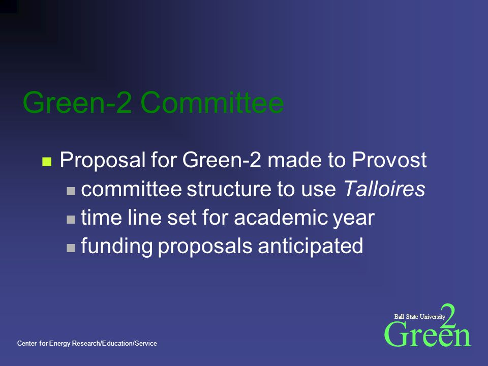 Green 2 Ball State University Center for Energy Research/Education/Service Green-2 Committee Proposal for Green-2 made to Provost committee structure to use Talloires time line set for academic year funding proposals anticipated