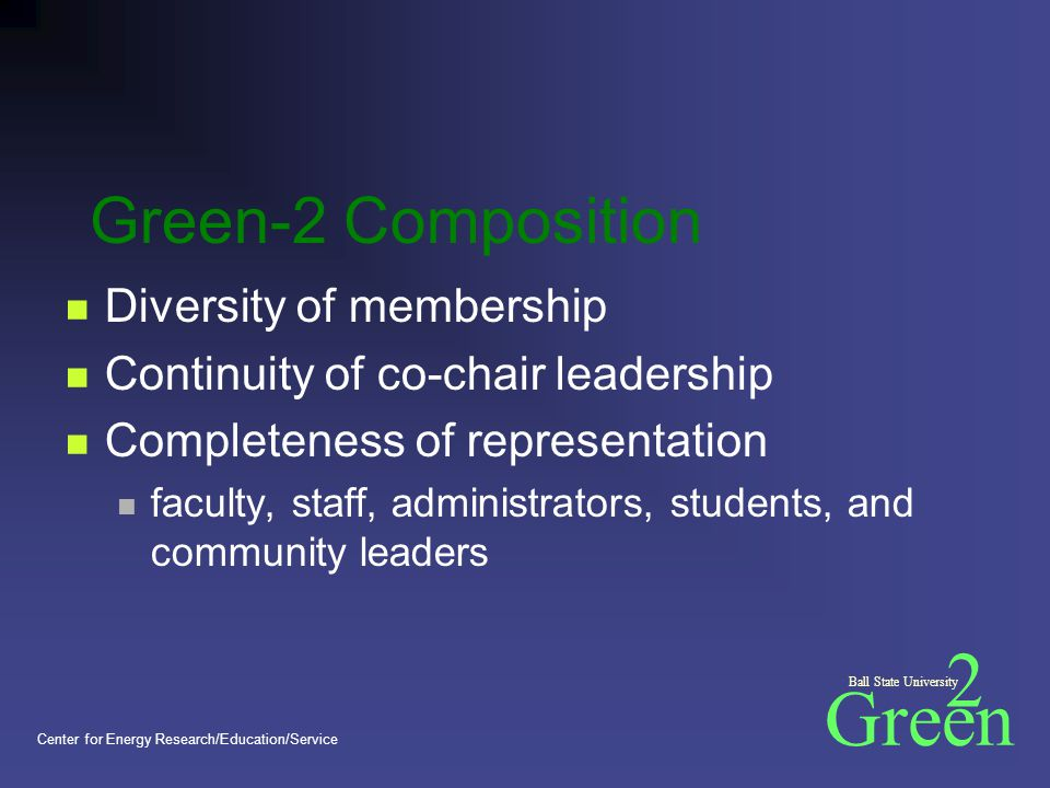 Green 2 Ball State University Center for Energy Research/Education/Service Green-2 Composition Diversity of membership Continuity of co-chair leadership Completeness of representation faculty, staff, administrators, students, and community leaders