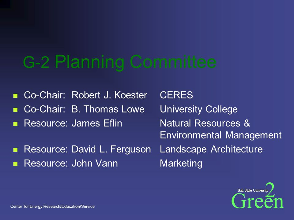 Green 2 Ball State University Center for Energy Research/Education/Service G-2 Planning Committee Co-Chair:Robert J.