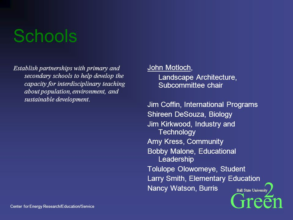 Green 2 Ball State University Center for Energy Research/Education/Service Schools Establish partnerships with primary and secondary schools to help develop the capacity for interdisciplinary teaching about population, environment, and sustainable development.