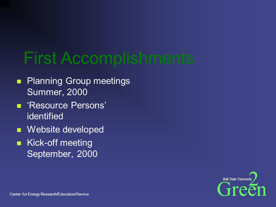 Green 2 Ball State University Center for Energy Research/Education/Service First Accomplishments Planning Group meetings Summer, 2000 'Resource Persons' identified Website developed Kick-off meeting September, 2000