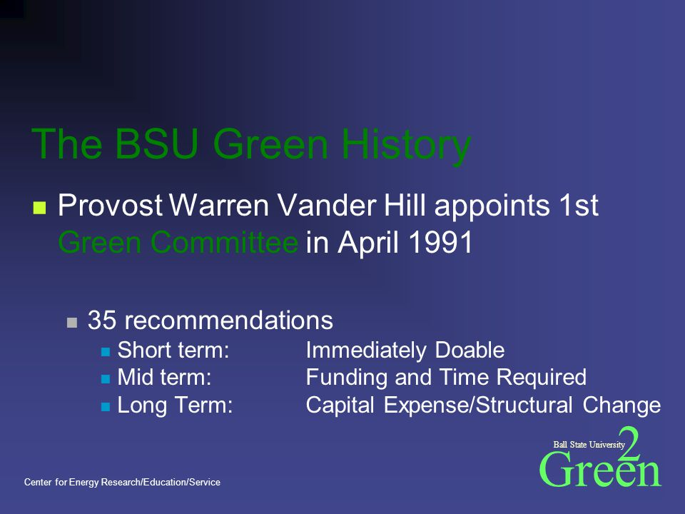 Green 2 Ball State University Center for Energy Research/Education/Service Next Accomplishments Steering committee meetings begin monthly Initial subcommittee meetings Resource Persons attend The Natural Step Conference October, 2000 'Draft report submitted December, 2000
