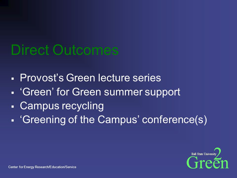 Green 2 Ball State University Center for Energy Research/Education/Service Direct Outcomes  Provost's Green lecture series  'Green' for Green summer support  Campus recycling  'Greening of the Campus' conference(s)