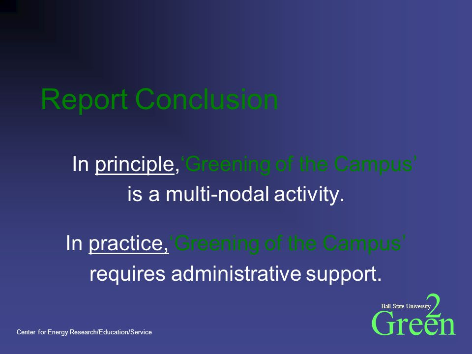Green 2 Ball State University Center for Energy Research/Education/Service Report Conclusion In principle,'Greening of the Campus' is a multi-nodal activity.