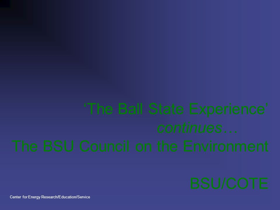 'The Ball State Experience' continues… The BSU Council on the Environment BSU/COTE Center for Energy Research/Education/Service