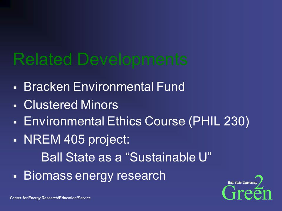 Green 2 Ball State University Center for Energy Research/Education/Service Related Developments  Bracken Environmental Fund  Clustered Minors  Environmental Ethics Course (PHIL 230)  NREM 405 project: Ball State as a Sustainable U  Biomass energy research