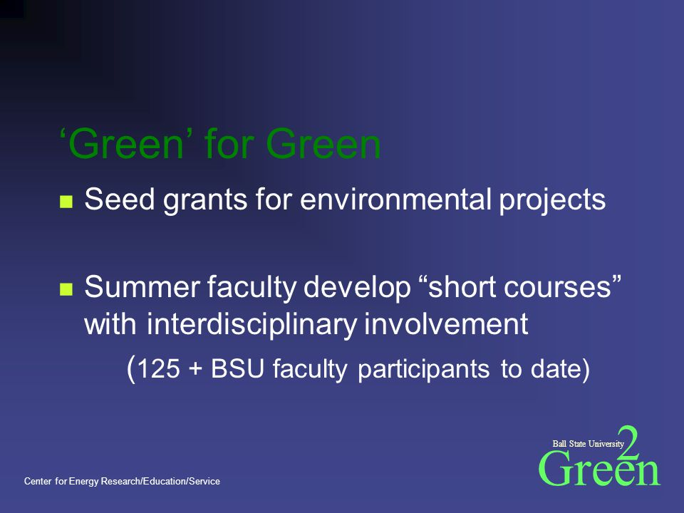 Green 2 Ball State University Center for Energy Research/Education/Service 'Green' for Green Seed grants for environmental projects Summer faculty develop short courses with interdisciplinary involvement ( 125 + BSU faculty participants to date)