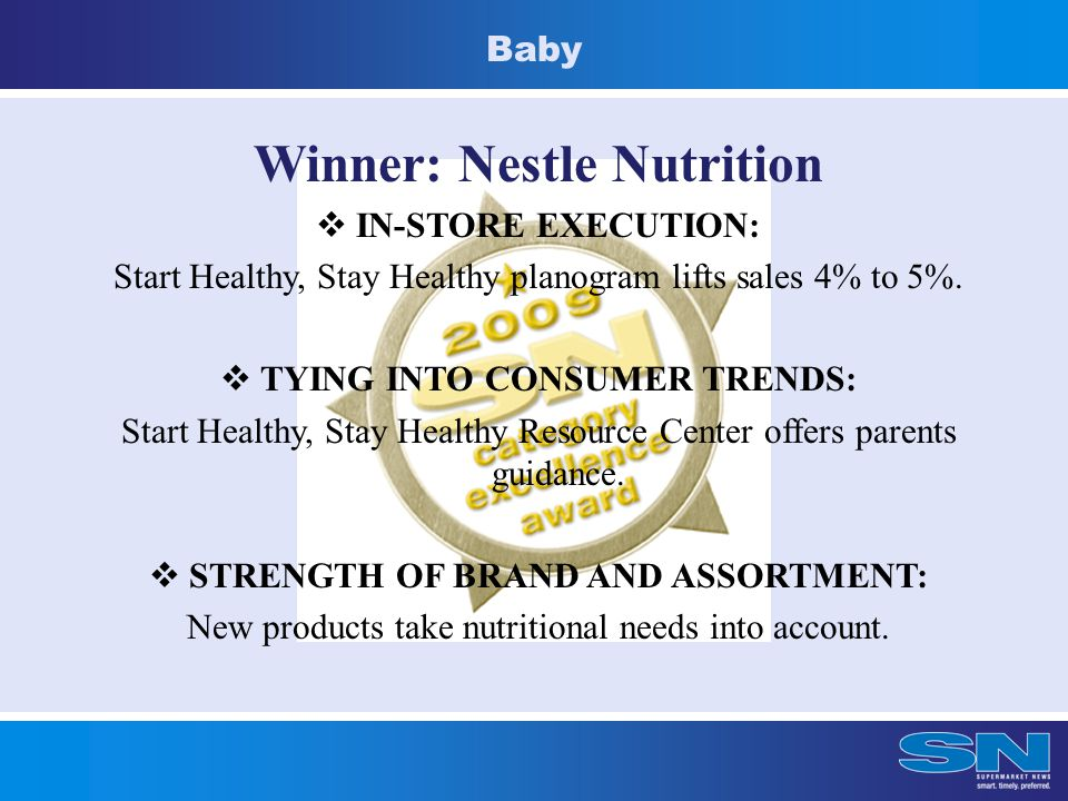 Baby Winner: Nestle Nutrition  IN-STORE EXECUTION: Start Healthy, Stay Healthy planogram lifts sales 4% to 5%.