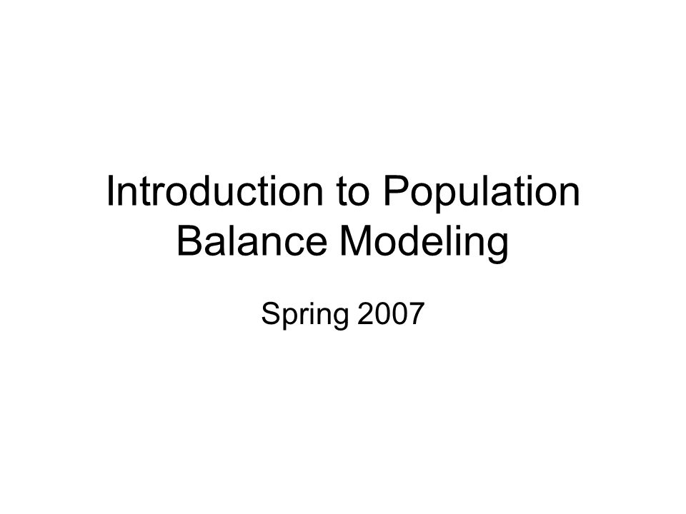 Introduction to Population Balance Modeling Spring 2007