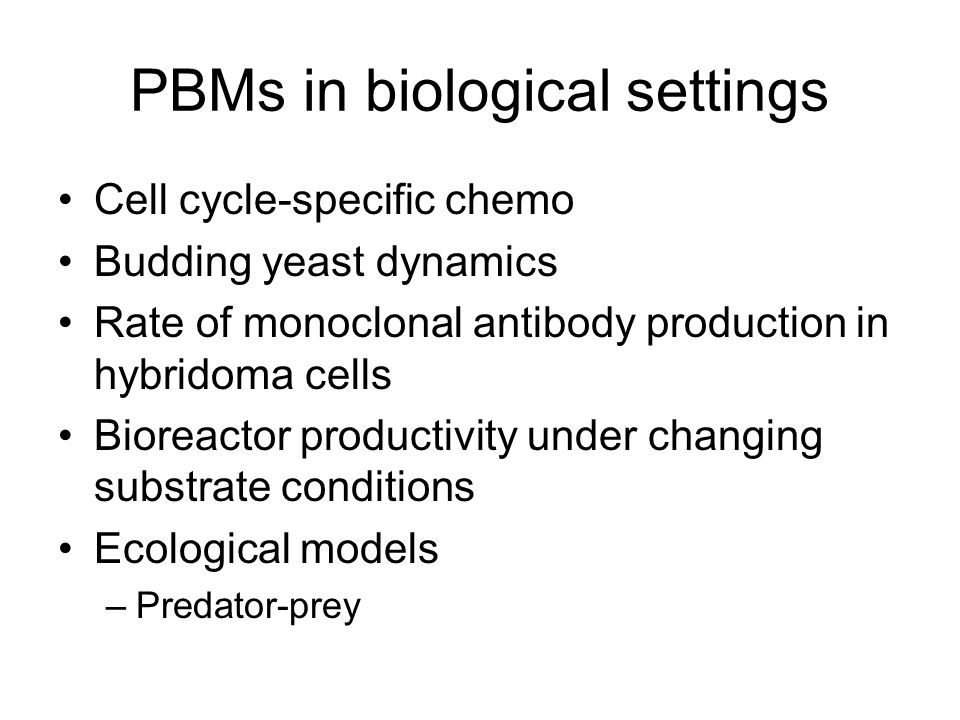 PBMs in biological settings Cell cycle-specific chemo Budding yeast dynamics Rate of monoclonal antibody production in hybridoma cells Bioreactor productivity under changing substrate conditions Ecological models –Predator-prey