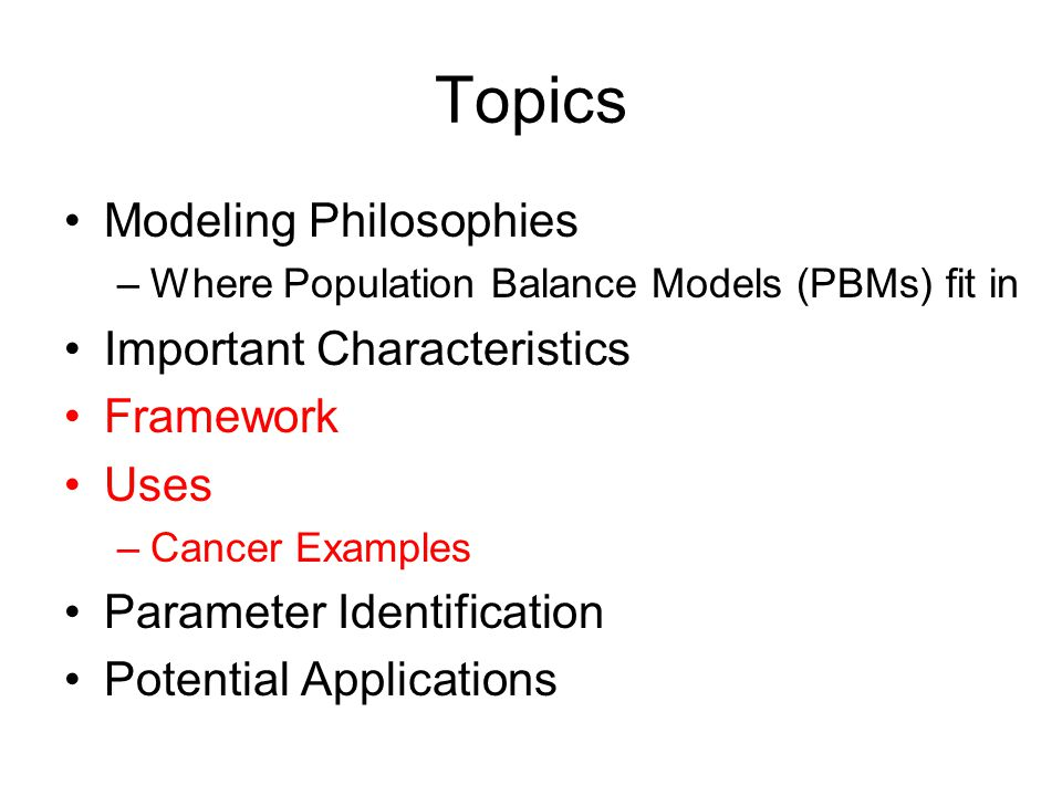 Topics Modeling Philosophies –Where Population Balance Models (PBMs) fit in Important Characteristics Framework Uses –Cancer Examples Parameter Identification Potential Applications