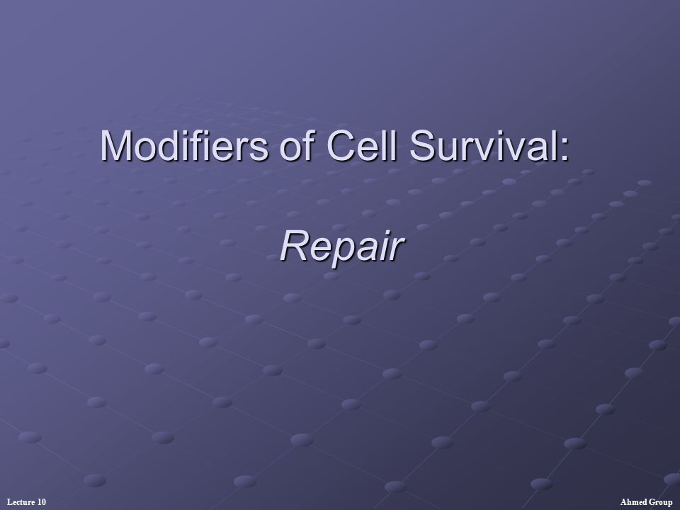Ahmed GroupLecture 10 Modifiers of Cell Survival: Repair Sub-lethal damage repair Half-time of repair Potentially lethal damage repair Effect of dose, dose rate, and cell type Effect of dose fractionation Effect of LET Effect of oxygen/ hypoxia