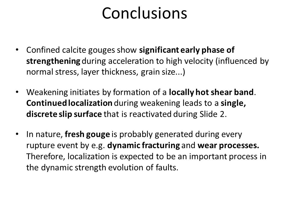 Conclusions Confined calcite gouges show significant early phase of strengthening during acceleration to high velocity (influenced by normal stress, layer thickness, grain size...) Weakening initiates by formation of a locally hot shear band.