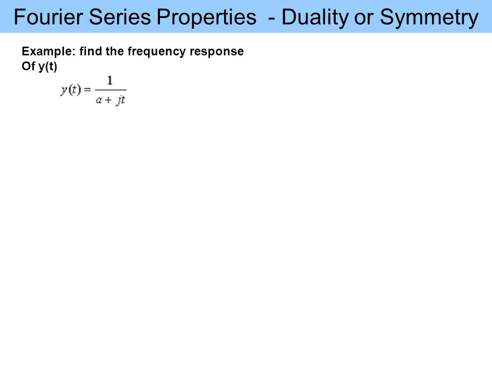 Fourier Series Properties - Duality or Symmetry Example: find the frequency response Of y(t)