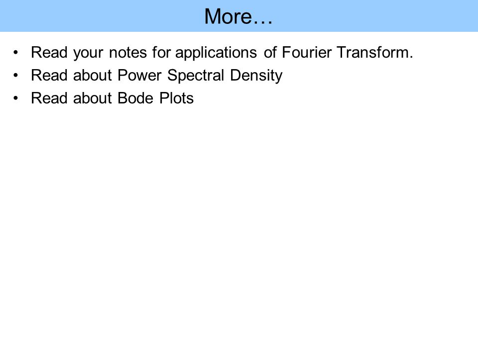 More… Read your notes for applications of Fourier Transform. Read about Power Spectral Density Read about Bode Plots