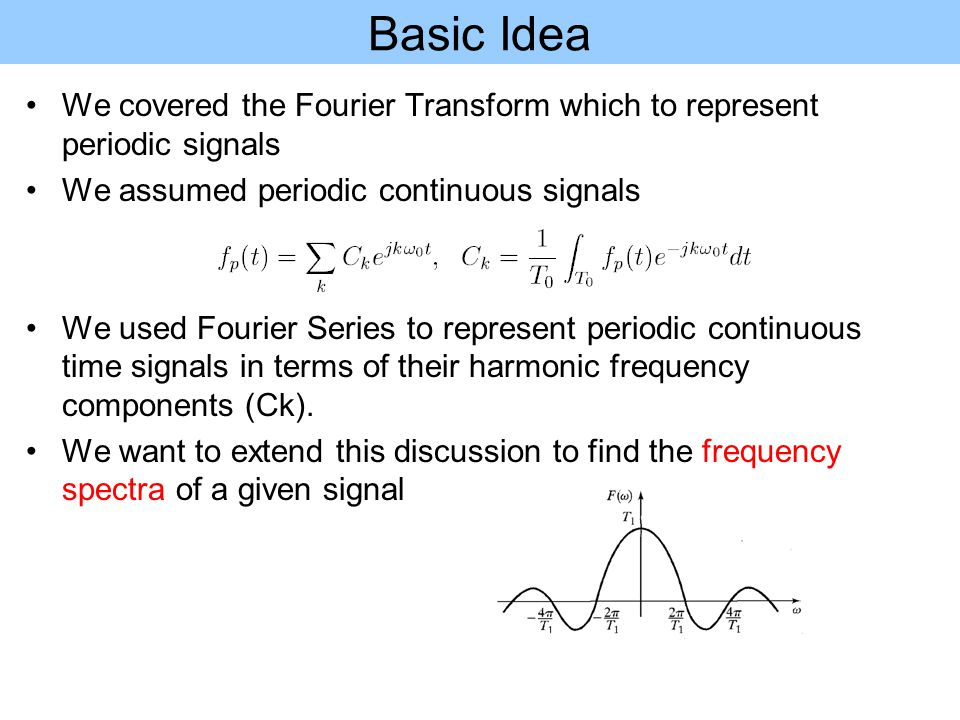 Basic Idea We covered the Fourier Transform which to represent periodic signals We assumed periodic continuous signals We used Fourier Series to repre