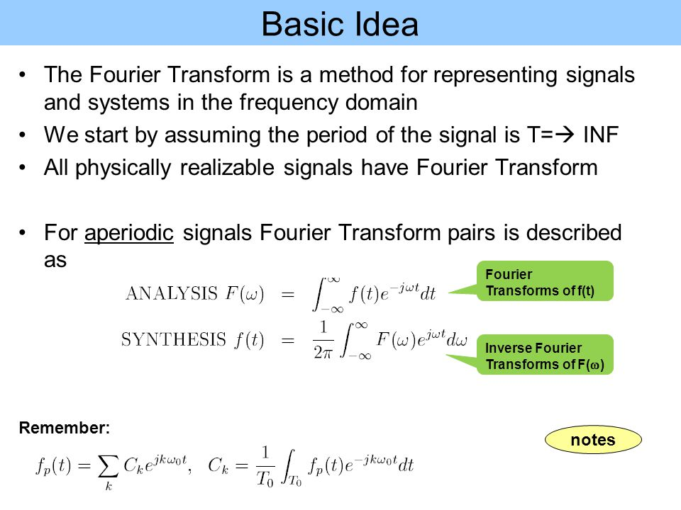 Basic Idea notes The Fourier Transform is a method for representing signals and systems in the frequency domain We start by assuming the period of the signal is T=  INF All physically realizable signals have Fourier Transform For aperiodic signals Fourier Transform pairs is described as Remember: Fourier Transforms of f(t) Inverse Fourier Transforms of F(  )