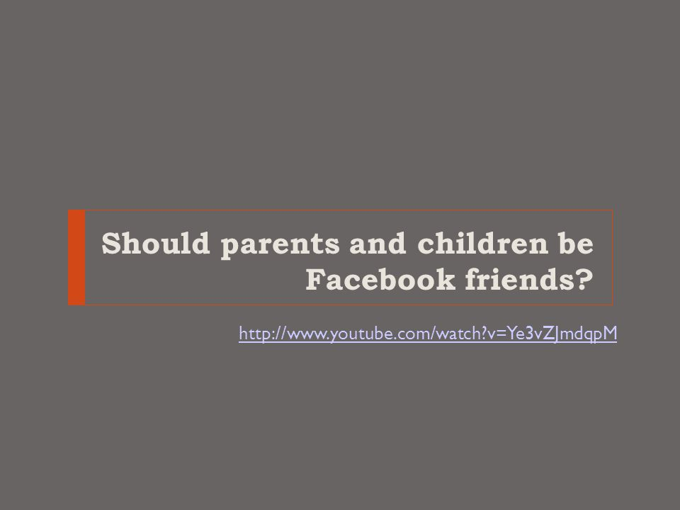 Should parents and children be Facebook friends http://www.youtube.com/watch v=Ye3vZJmdqpM