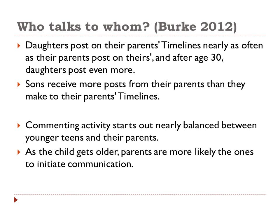Who talks to whom? (Burke 2012)  Daughters post on their parents' Timelines nearly as often as their parents post on theirs', and after age 30, daugh