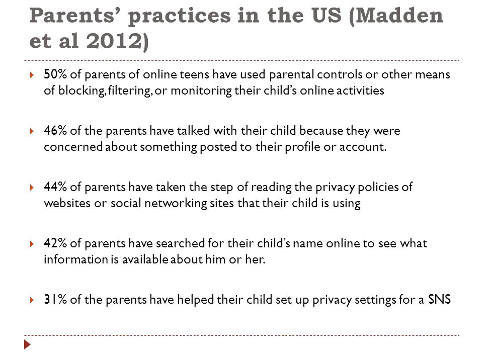 Parents' practices in the US (Madden et al 2012)  50% of parents of online teens have used parental controls or other means of blocking, filtering, or monitoring their child's online activities  46% of the parents have talked with their child because they were concerned about something posted to their profile or account.
