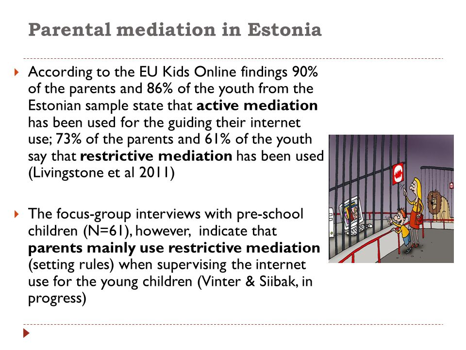 Parental mediation in Estonia  According to the EU Kids Online findings 90% of the parents and 86% of the youth from the Estonian sample state that a