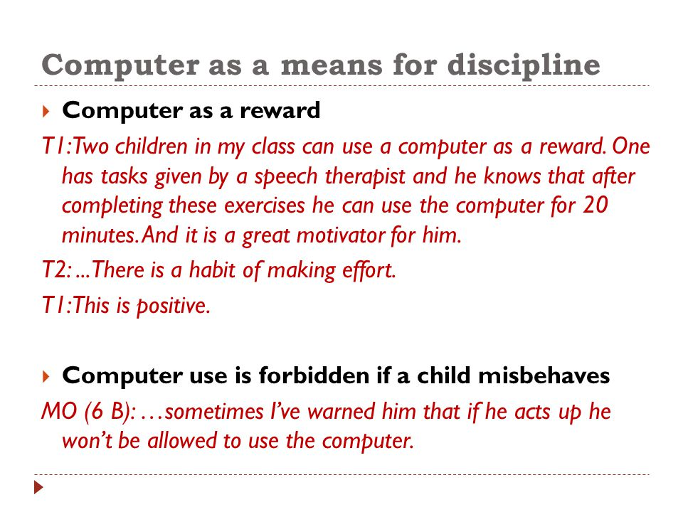 Computer as a means for discipline  Computer as a reward T1: Two children in my class can use a computer as a reward. One has tasks given by a speech