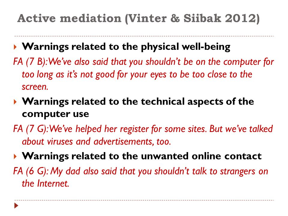 Active mediation (Vinter & Siibak 2012)  Warnings related to the physical well-being FA (7 B): We've also said that you shouldn't be on the computer for too long as it's not good for your eyes to be too close to the screen.