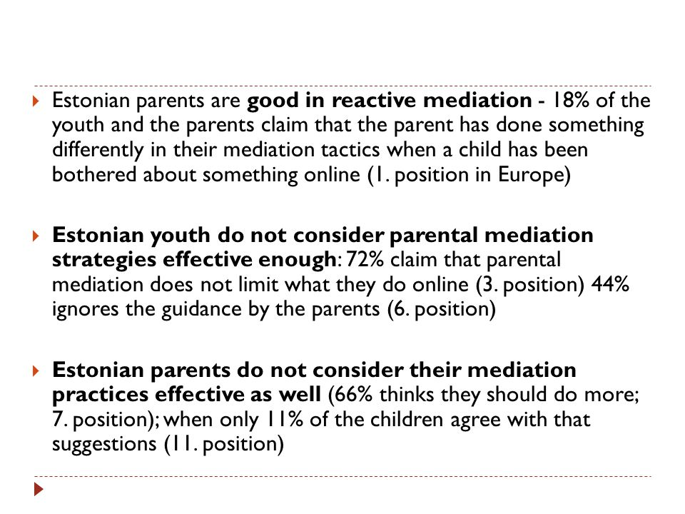  Estonian parents are good in reactive mediation - 18% of the youth and the parents claim that the parent has done something differently in their mediation tactics when a child has been bothered about something online (1.