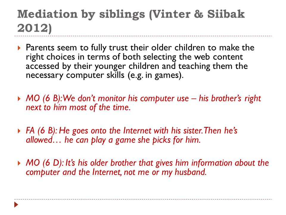 Mediation by siblings (Vinter & Siibak 2012)  Parents seem to fully trust their older children to make the right choices in terms of both selecting the web content accessed by their younger children and teaching them the necessary computer skills (e.g.